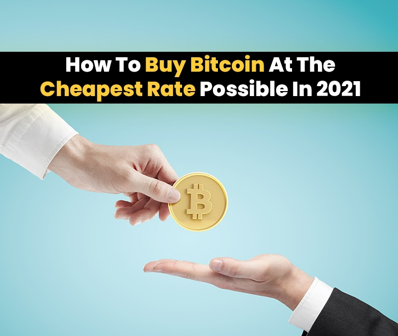 How To Buy Bitcoin At The Cheapest Rate Possible In 2021